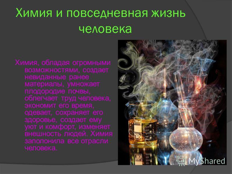 Химия и повседневная жизнь человека Химия, обладая огромными возможностями, создает невиданные ранее материалы, умножает плодородие почвы, облегчает труд человека, экономит его время, одевает, сохраняет его здоровье, создает ему уют и комфорт, изменя