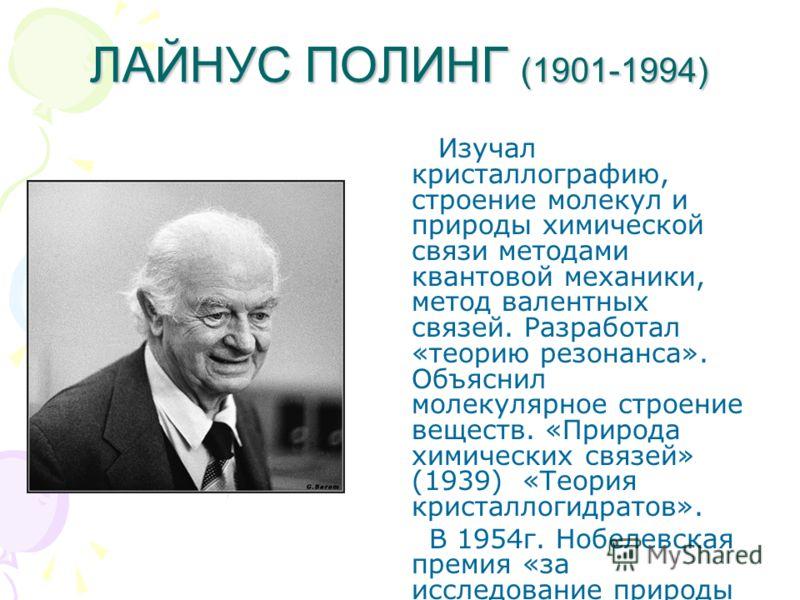 ЛАЙНУС ПОЛИНГ (1901-1994) Изучал кристаллографию, строение молекул и природы химической связи методами квантовой механики, метод валентных связей. Разработал «теорию резонанса». Объяснил молекулярное строение веществ. «Природа химических связей» (193