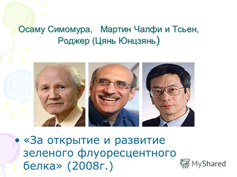 Осаму Симомура, Мартин Чалфи и Тсьен, Роджер (Цянь Юнцзянь ) «За открытие и развитие зеленого флуоресцентного белка» (2008г.)
