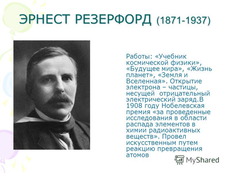 ЭРНЕСТ РЕЗЕРФОРД (1871-1937) Работы: «Учебник космической физики», «Будущее мира», «Жизнь планет», «Земля и Вселенная». Открытие электрона – частицы, несущей отрицательный электрический заряд.В 1908 году Нобелевская премия «за проведенные исследовани