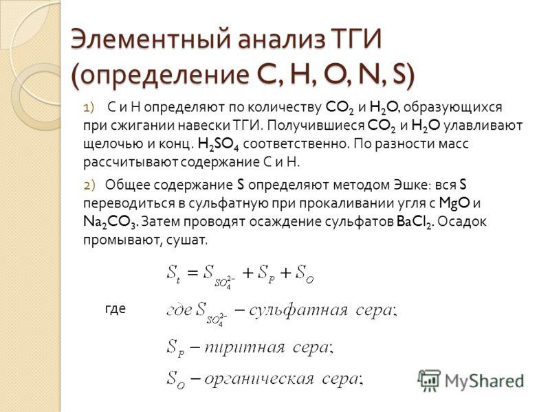 Элементный анализ ТГИ ( определение C, H, O, N, S) 1) С и Н определяют по количеству CO 2 и H 2 O, образующихся при сжигании навески ТГИ. Получившиеся CO 2 и H 2 O улавливают щелочью и конц. H 2 SO 4 соответственно. По разности масс рассчитывают соде