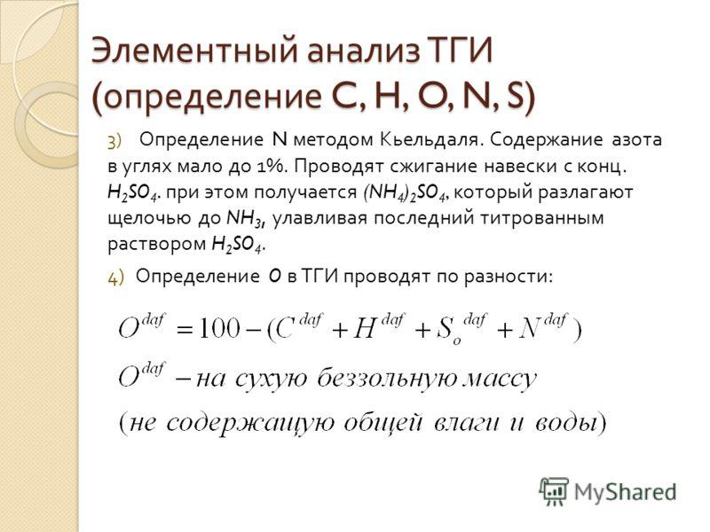 Элементный анализ ТГИ ( определение C, H, O, N, S) 3) Определение N методом Кьельдаля. Содержание азота в углях мало до 1%. Проводят сжигание навески с конц. H 2 SO 4. при этом получается (NH 4 ) 2 SO 4, который разлагают щелочью до NH 3, улавливая п