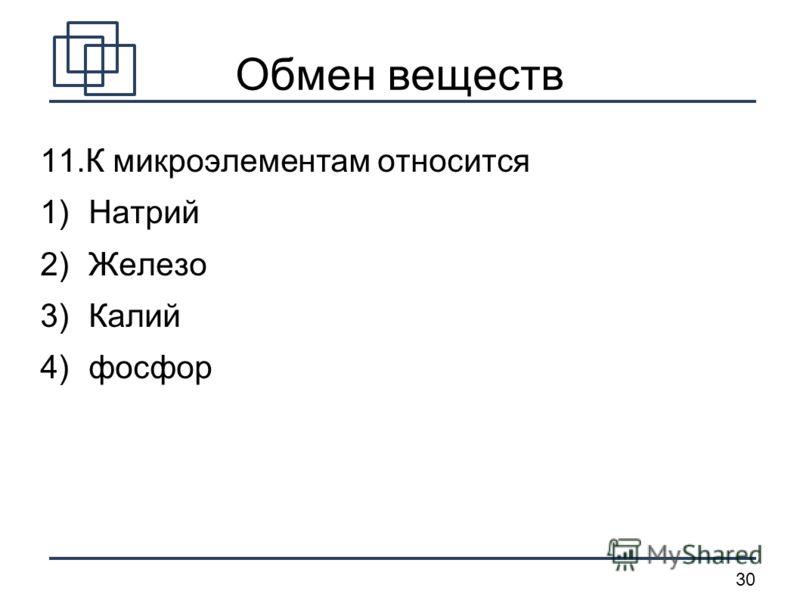 30 Обмен веществ 11.К микроэлементам относится 1) Натрий 2) Железо 3) Калий 4) фосфор