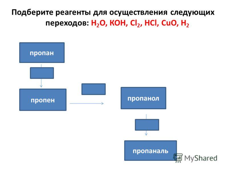 Подберите реагенты для осуществления следующих переходов: Н 2 О, КОН, Сl 2, НСl, СuО, Н 2 пропан пропанол пропен пропаналь