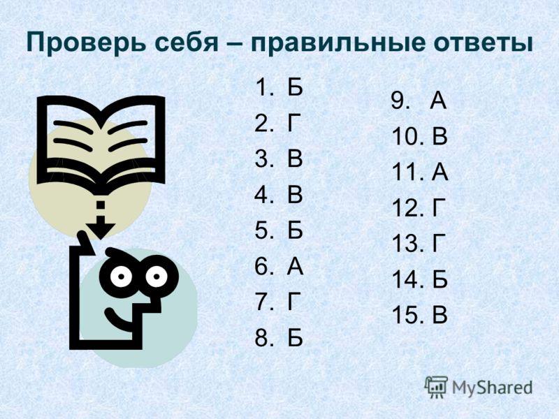 Проверь себя – правильные ответы 1.Б 2.Г 3.В 4.В 5.Б 6.А 7.Г 8.Б 9. А 10. В 11. А 12. Г 13. Г 14. Б 15. В
