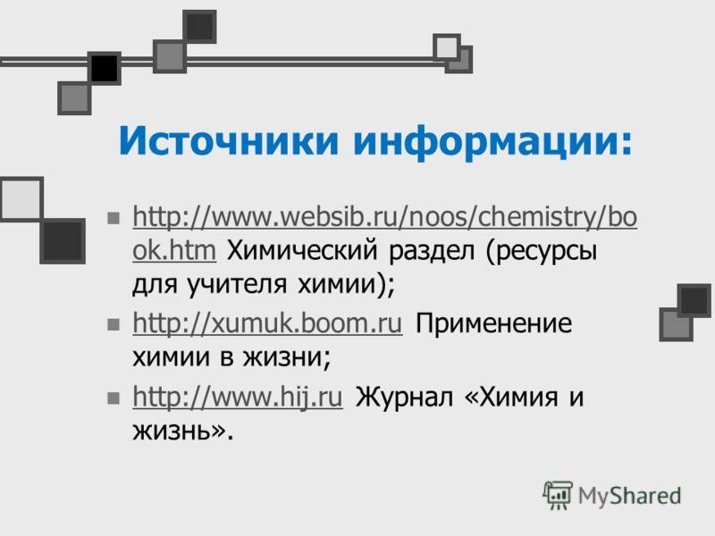 Источники информации: http://www.websib.ru/noos/chemistry/bo ok.htm Химический раздел (ресурсы для учителя химии); http://www.websib.ru/noos/chemistry/bo ok.htm http://xumuk.boom.ru Применение химии в жизни; http://xumuk.boom.ru http://www.hij.ru Жур