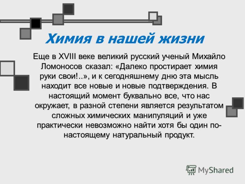 Химия в нашей жизни Еще в XVIII веке великий русский ученый Михайло Ломоносов сказал: «Далеко простирает химия руки свои!..», и к сегодняшнему дню эта мысль находит все новые и новые подтверждения. В настоящий момент буквально все, что нас окружает,