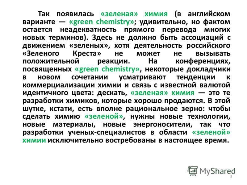 Так появилась «зеленая» химия (в английском варианте «green chemistry»; удивительно, но фактом остается неадекватность прямого перевода многих новых терминов). Здесь не должно быть ассоциаций с движением «зеленых», хотя деятельность российского «Зеле