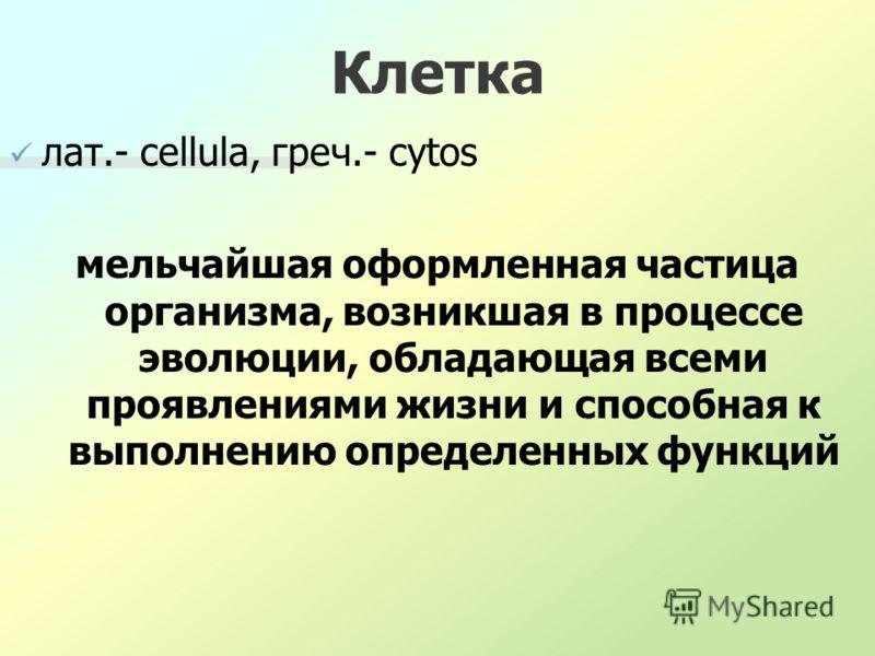Клетка лат.- cellula, греч.- cytos мельчайшая оформленная частица организма, возникшая в процессе эволюции, обладающая всеми проявлениями жизни и способная к выполнению определенных функций