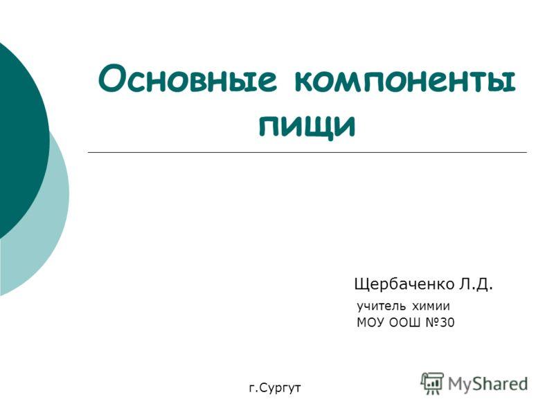 Основные компоненты пищи Щербаченко Л.Д. учитель химии МОУ ООШ 30 г.Сургут