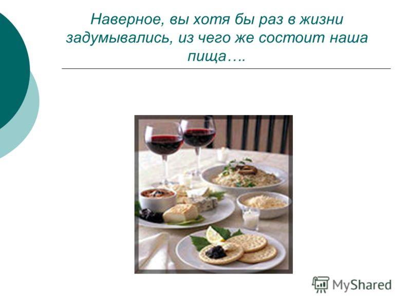 Наверное, вы хотя бы раз в жизни задумывались, из чего же состоит наша пища….