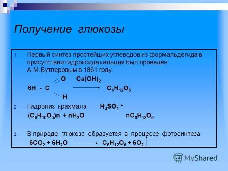 Получение глюкозы 1. Первый синтез простейших углеводов из формальдегида в присутствии гидроксида кальция был проведён А.М.Бутлеровым в 1861 году. O Ca(OH) 2 6H - C C 6 H 12 O 6 H 2. Гидролиз крахмала H 2 SO 4 (C 6 H 10 O 5 )n + nH 2 O nC 6 H 12 O 6