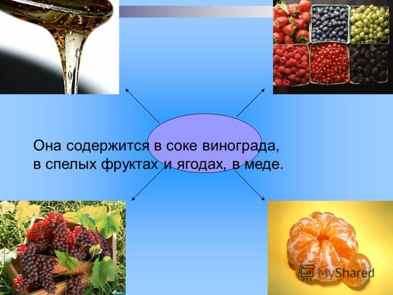 Она содержится в соке винограда, в спелых фруктах и ягодах, в меде.