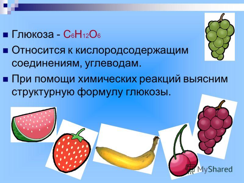 Глюкоза - С 6 Н 12 О 6 Относится к кислородсодержащим соединениям, углеводам. При помощи химических реакций выясним структурную формулу глюкозы.