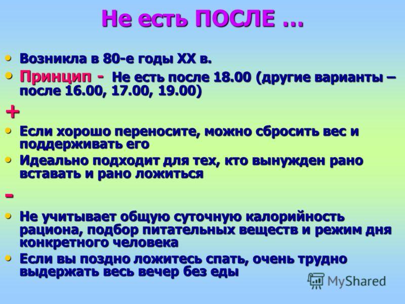 Не есть ПОСЛЕ … Возникла в 80-е годы ХХ в. Возникла в 80-е годы ХХ в. Принцип - Не есть после 18.00 (другие варианты – после 16.00, 17.00, 19.00) Принцип - Не есть после 18.00 (другие варианты – после 16.00, 17.00, 19.00)+ Если хорошо переносите, мож