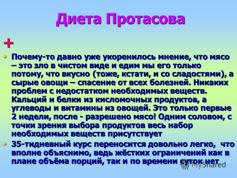 Диета Протасова + Почему-то давно уже укоренилось мнение, что мясо – это зло в чистом виде и едим мы его только потому, что вкусно (тоже, кстати, и со сладостями), а сырые овощи – спасение от всех болезней. Никаких проблем с недостатком необходимых в