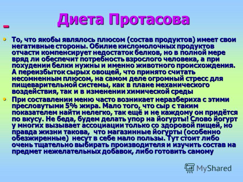 Диета Протасова - То, что якобы являлось плюсом (состав продуктов) имеет свои негативные стороны. Обилие кисломолочных продуктов отчасти компенсирует недостаток белков, но в полной мере вряд ли обеспечит потребность взрослого человека, а при похудени