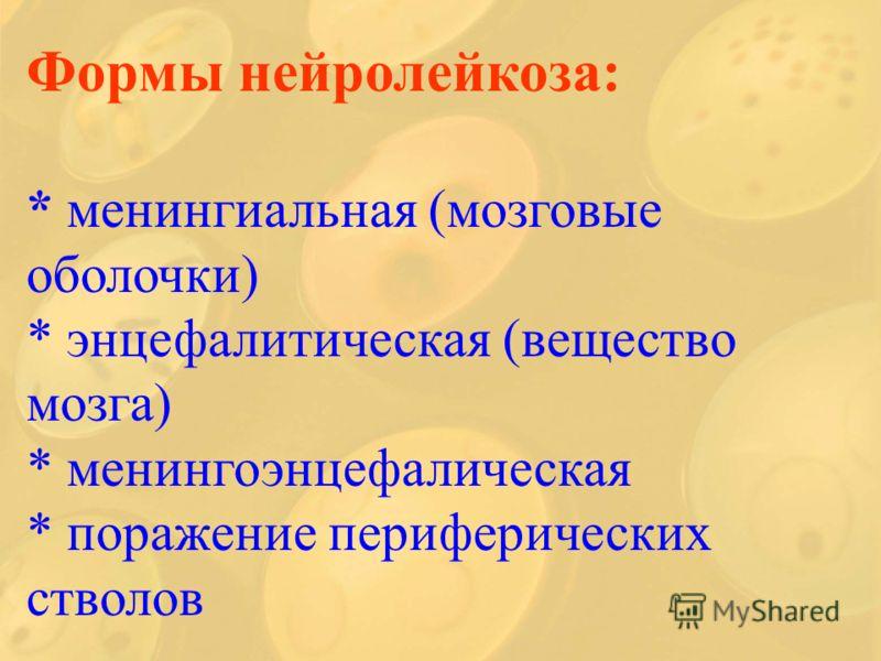 Формы нейролейкоза: * менингиальная (мозговые оболочки) * энцефалитическая (вещество мозга) * менингоэнцефалическая * поражение периферических стволов