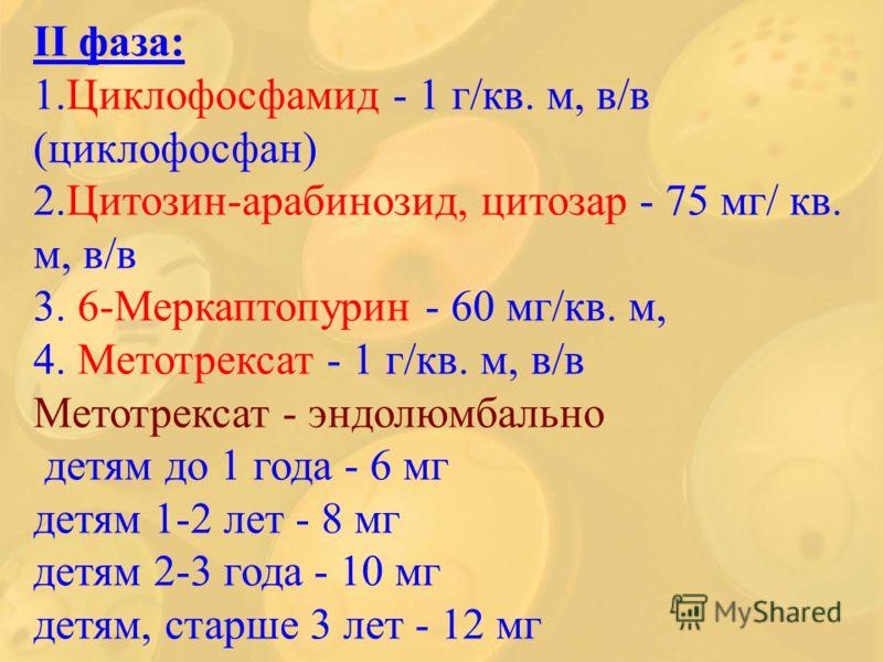 ІІ фаза: 1.Циклофосфамид - 1 г/кв. м, в/в (циклофосфан) 2.Цитозин-арабинозид, цитозар - 75 мг/ кв. м, в/в 3. 6-Меркаптопурин - 60 мг/кв. м, 4. Метотрексат - 1 г/кв. м, в/в Метотрексат - эндолюмбально детям до 1 года - 6 мг детям 1-2 лет - 8 мг детям