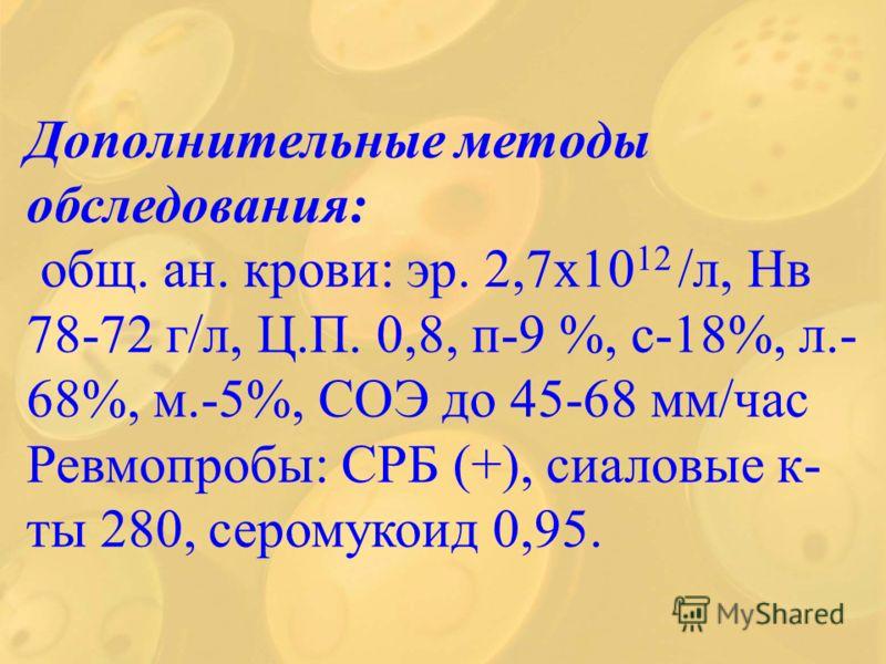 Дополнительные методы обследования: общ. ан. крови: эр. 2,7х10 12 /л, Нв 78-72 г/л, Ц.П. 0,8, п-9 %, с-18%, л.- 68%, м.-5%, СОЭ до 45-68 мм/час Ревмопробы: СРБ (+), сиаловые к- ты 280, серомукоид 0,95.