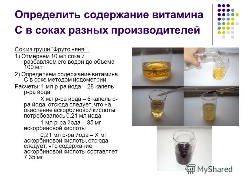 Определить содержание витамина С в соках разных производителей Сок из груши Фруто няня. 1) Отмеряем 10 мл сока и разбавляем его водой до объема 100 мл. 2) Определяем содержание витамина С в соке методом йодометрии. Расчеты: 1 мл р-ра йода – 28 капель