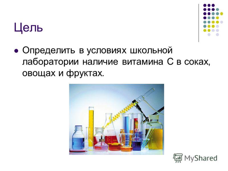 Цель Определить в условиях школьной лаборатории наличие витамина С в соках, овощах и фруктах.