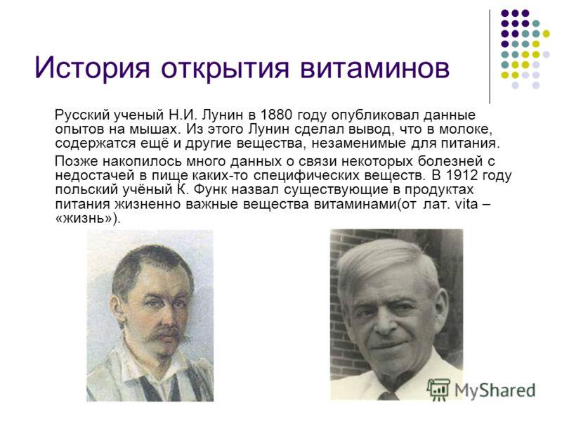 История открытия витаминов Русский ученый Н.И. Лунин в 1880 году опубликовал данные опытов на мышах. Из этого Лунин сделал вывод, что в молоке, содержатся ещё и другие вещества, незаменимые для питания. Позже накопилось много данных о связи некоторых