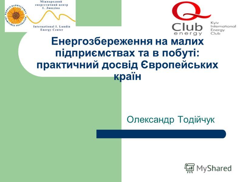 Енергозбереження на малих підприємствах та в побуті: практичний досвід Європейських країн Олександр Тодійчук