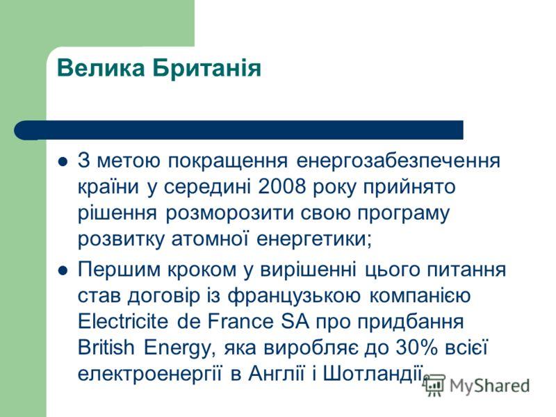 Велика Британія З метою покращення енергозабезпечення країни у середині 2008 року прийнято рішення розморозити свою програму розвитку атомної енергетики; Першим кроком у вирішенні цього питання став договір із французькою компанією Electricite de Fra