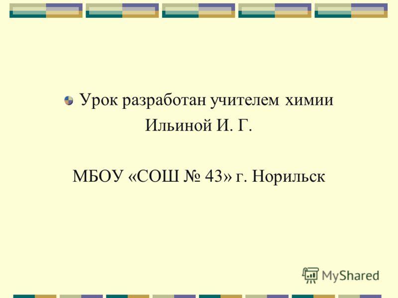 Урок разработан учителем химии Ильиной И. Г. МБОУ «СОШ 43» г. Норильск