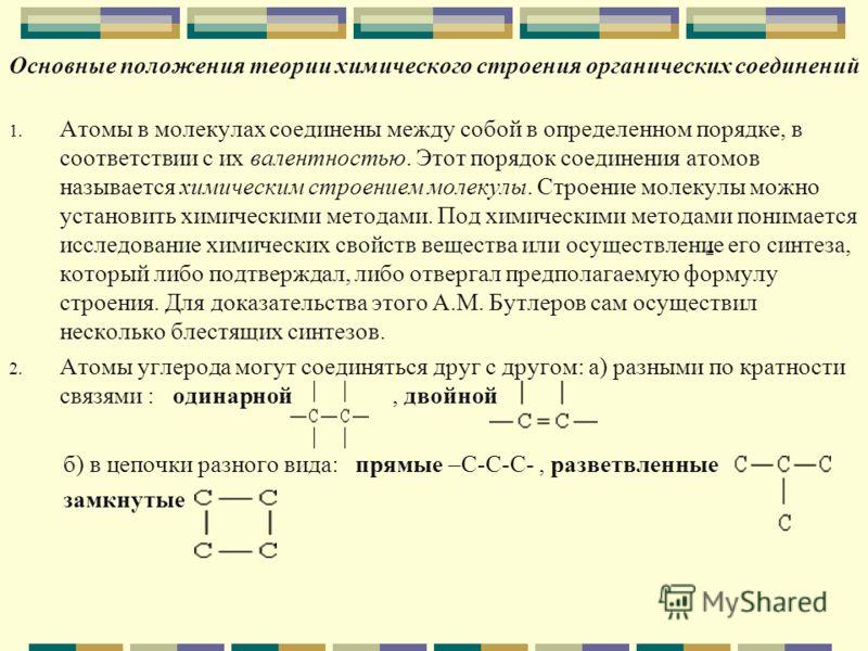 Основные положения теории химического строения органических соединений 1. Атомы в молекулах соединены между собой в определенном порядке, в соответствии с их валентностью. Этот порядок соединения атомов называется химическим строением молекулы. Строе