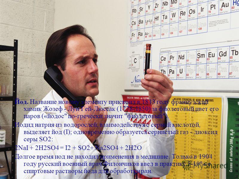 Йод. Название новому элементу присвоил в 1813 году французский химик Жозеф - Луи Гей-Люссак (1778-1850) за фиолетовый цвет его паров («йодос