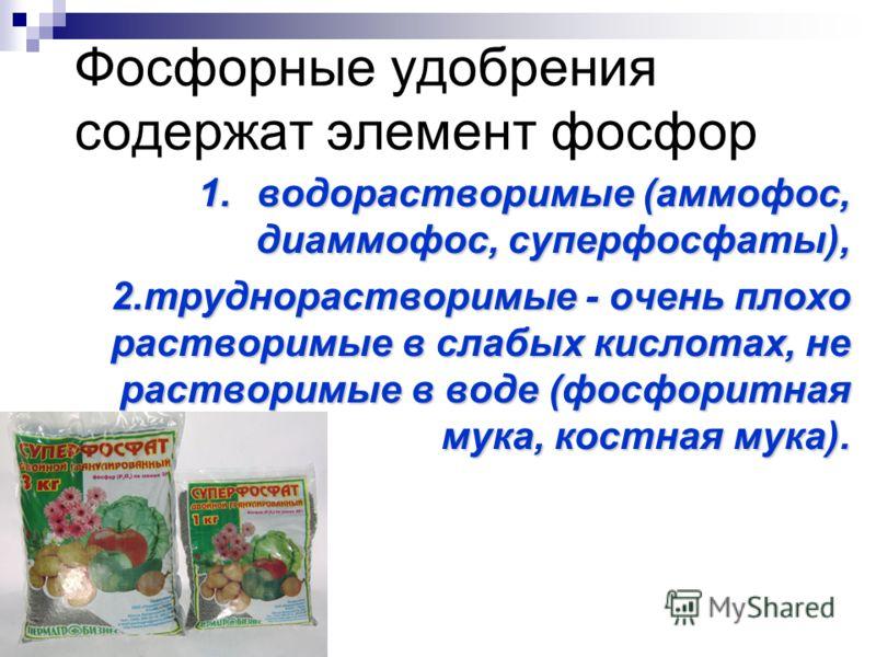 Фосфорные удобрения содержат элемент фосфор 1.водорастворимые (аммофос, диаммофос, суперфосфаты), 2.труднорастворимые - очень плохо растворимые в слабых кислотах, не растворимые в воде (фосфоритная мука, костная мука). 2.труднорастворимые - очень пло