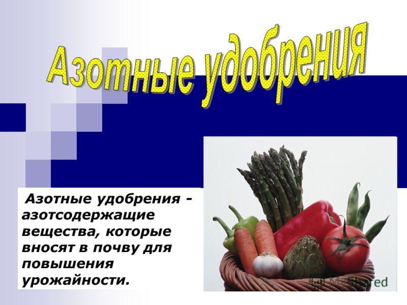 Азотные удобрения - азотсодержащие вещества, которые вносят в почву для повышения урожайности.