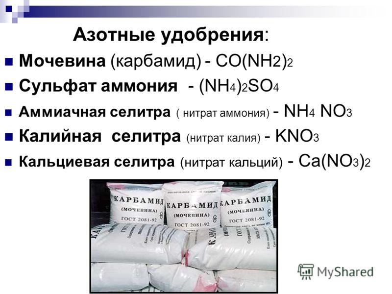 Азотные удобрения: Мочевина (карбамид) - CO(NH 2 ) 2 Сульфат аммония - (NH 4 ) 2 SO 4 Аммиачная селитра ( нитрат аммония) - NH 4 NO 3 Калийная селитра (нитрат калия) - KNO 3 Кальциевая селитра (нитрат кальций) - Ca(NO 3 ) 2