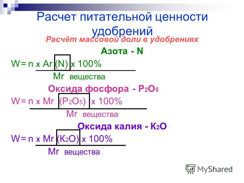 Расчет питательной ценности удобрений Расчёт массовой доли в удобрениях Азота - N W= n Х Ar (N) Х 100% Mr вещества Оксида фосфора - P 2 O 5 W= n Х Mr (P 2 O 5 ) Х 100% Mr вещества Оксида калия - К 2 О W= n Х Mr (К 2 О) Х 100% Mr вещества