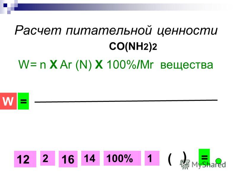 Расчет питательной ценности CO(NH 2 ) 2 W= n Х Ar (N) Х 100%/Mr вещества 14 1612 122100%2 +++ W= 14 ( ) =