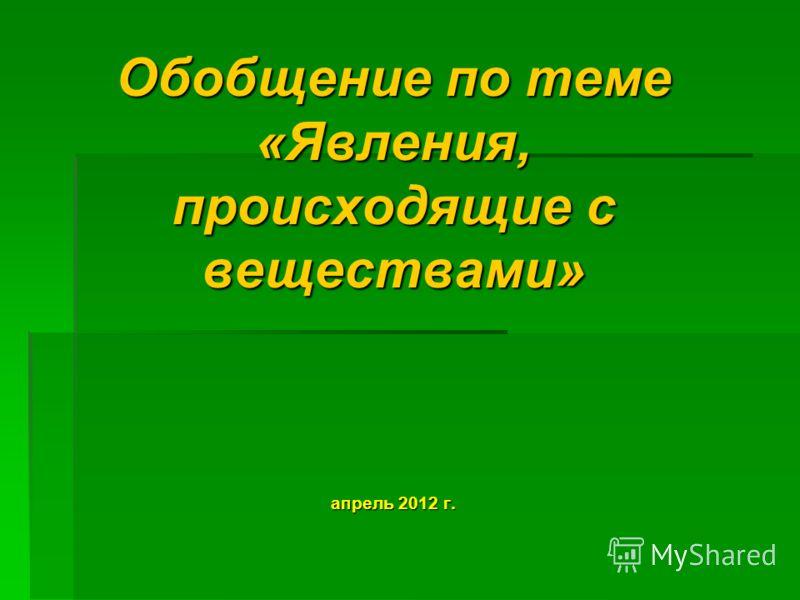 Обобщение по теме «Явления, происходящие с веществами» апрель 2012 г.