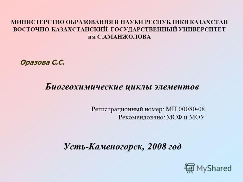 МИНИСТЕРСТВО ОБРАЗОВАНИЯ И НАУКИ РЕСПУБЛИКИ КАЗАХСТАН ВОСТОЧНО-КАЗАХСТАНСКИЙ ГОСУДАРСТВЕННЫЙ УНИВЕРСИТЕТ им С.АМАНЖОЛОВА Биогеохимические циклы элементов Регистрационный номер: МП 00080-08 Рекомендовано: МСФ и МОУ Усть-Каменогорск, 2008 год Оразова С