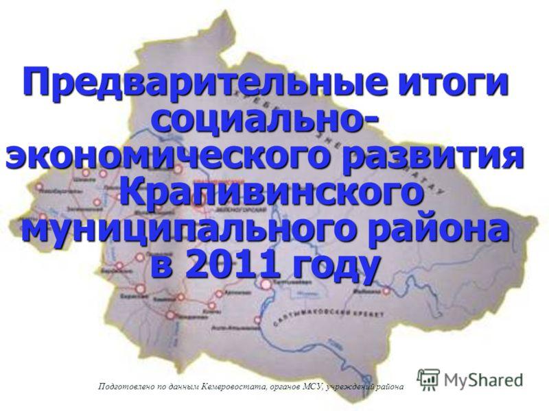 Предварительные итоги социально- экономического развития Крапивинского муниципального района в 2011 году Подготовлено по данным Кемеровостата, органов МСУ, учреждений района