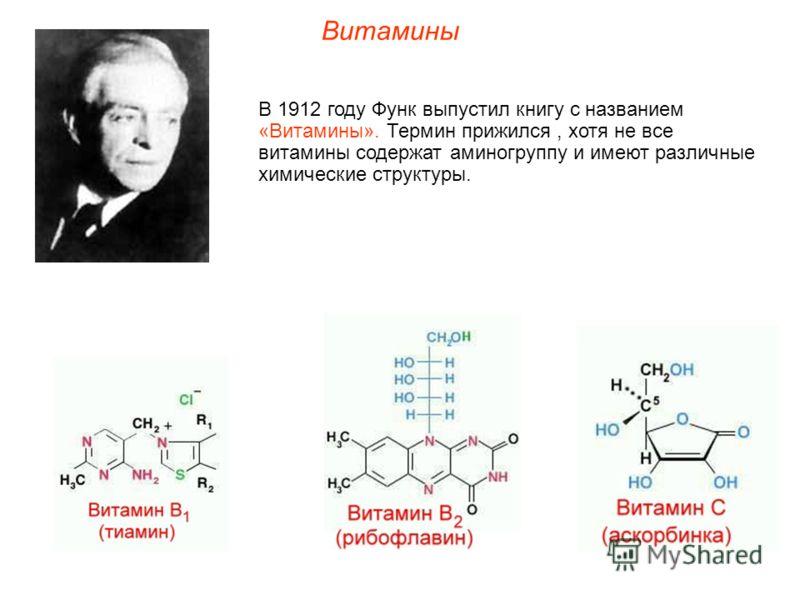 Витамины В 1912 году Функ выпустил книгу с названием «Витамины». Термин прижился, хотя не все витамины содержат аминогруппу и имеют различные химические структуры.