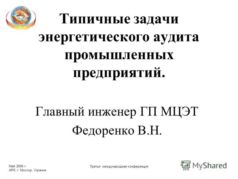 Май 2006 г. АРК, г. Мисхор, Украина Третья международная конференция Типичные задачи энергетического аудита промышленных предприятий. Главный инженер ГП МЦЭТ Федоренко В.Н.
