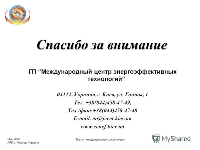 Май 2006 г. АРК, г. Мисхор, Украина Третья международная конференция Спасибо за внимание ГП Международный центр энергоэффективных технологий 04112, Украина, г. Киев, ул. Гонты, 1 Тел. +38(044)458-47-49, Тел./факс +38(044)458-47-48 E-mail: en@iceet.ki