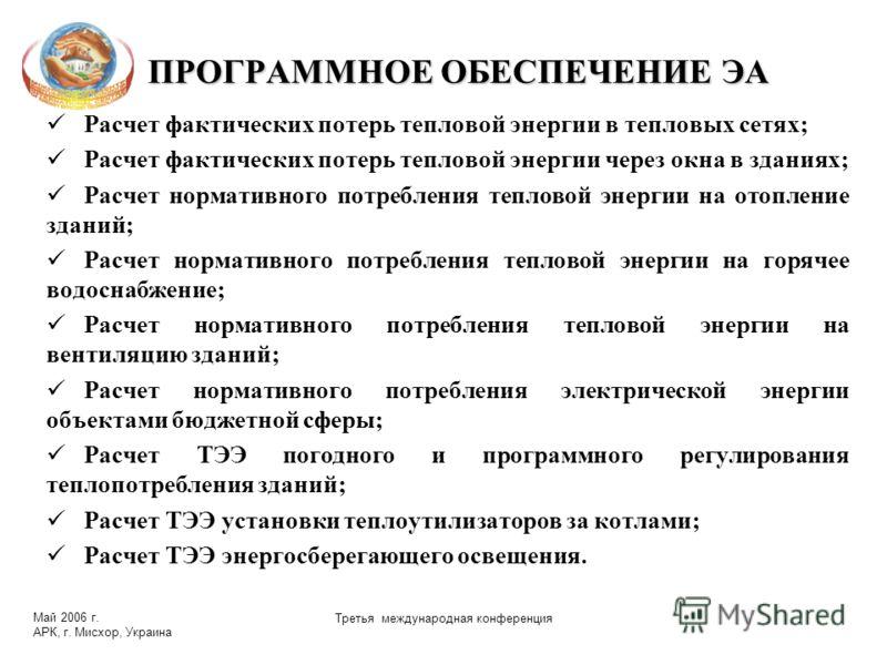 Май 2006 г. АРК, г. Мисхор, Украина Третья международная конференция ПРОГРАММНОЕ ОБЕСПЕЧЕНИЕ ЭА Расчет фактических потерь тепловой энергии в тепловых сетях; Расчет фактических потерь тепловой энергии через окна в зданиях; Расчет нормативного потребле