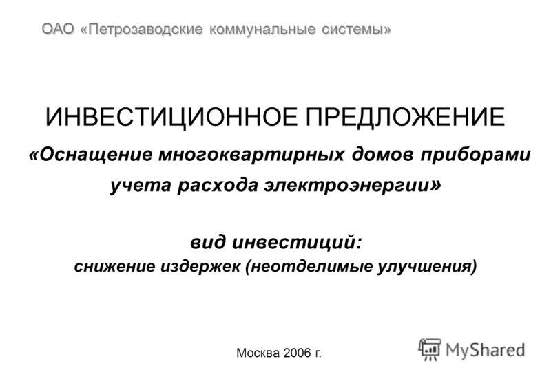 ИНВЕСТИЦИОННОЕ ПРЕДЛОЖЕНИЕ «Оснащение многоквартирных домов приборами учета расхода электроэнергии » вид инвестиций: снижение издержек (неотделимые улучшения) ОАО «Петрозаводские коммунальные системы» Москва 2006 г.