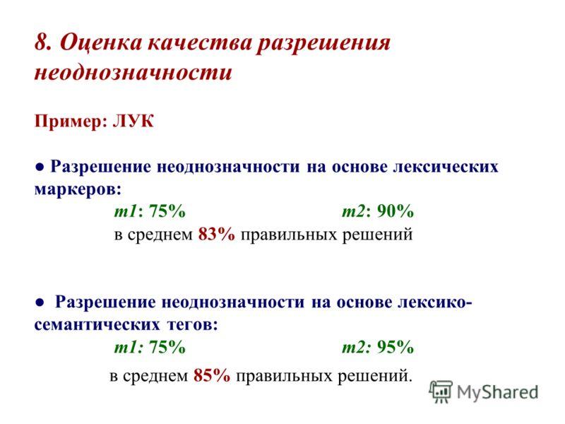 8. Оценка качества разрешения неоднозначности Пример: ЛУК Разрешение неоднозначности на основе лексических маркеров: m1: 75% m2: 90% в среднем 83% правильных решений Разрешение неоднозначности на основе лексико- семантических тегов: m1: 75% m2: 95% в