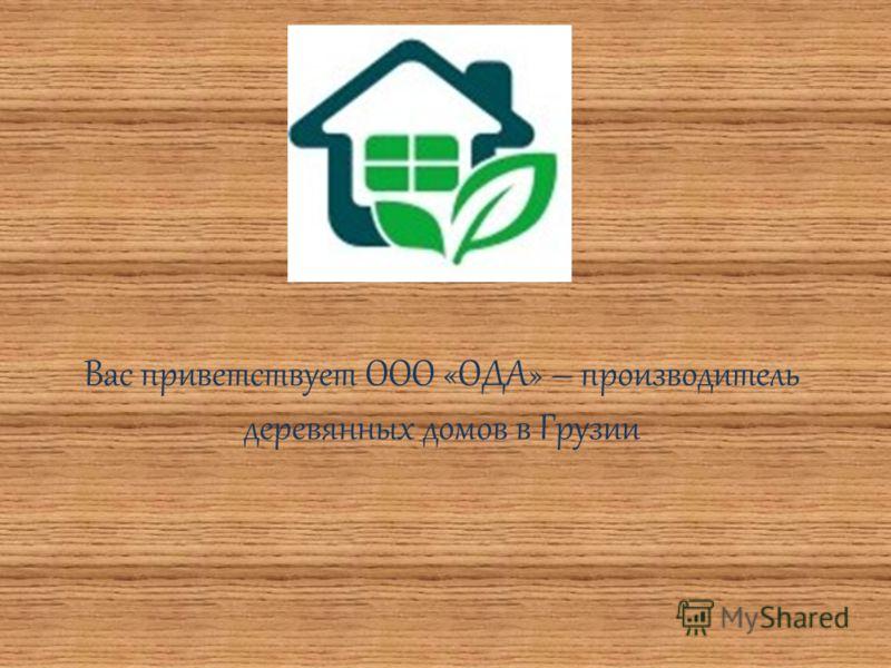 Вас приветствует ООО «ОДА» – производитель деревянных домов в Грузии
