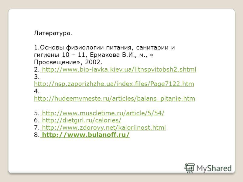 Литература. 1.Основы физиологии питания, санитарии и гигиены 10 – 11, Ермакова В.И., м., « Просвещение», 2002. 2. http://www.bio-lavka.kiev.ua/litnspvitobsh2.shtml http://www.bio-lavka.kiev.ua/litnspvitobsh2.shtml 3. http://nsp.zaporizhzhe.ua/index.f