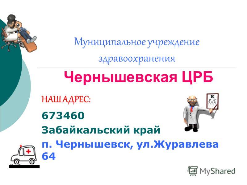 Муниципальное учреждение здравоохранения Чернышевская ЦРБ НАШ АДРЕС: 673460 Забайкальский край п. Чернышевск, ул.Журавлева 64
