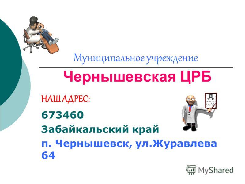Муниципальное учреждение Чернышевская ЦРБ НАШ АДРЕС: 673460 Забайкальский край п. Чернышевск, ул.Журавлева 64